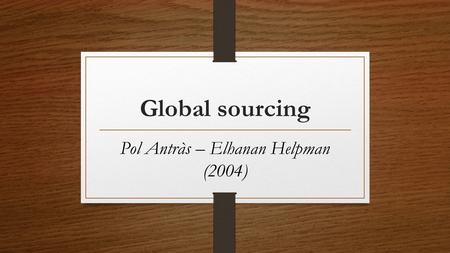Global sourcing Pol Antràs – Elhanan Helpman (2004)