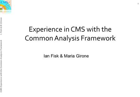 CMS Experience with the Common Analysis Framework I. Fisk & M. Girone Experience in CMS with the Common Analysis Framework Ian Fisk & Maria Girone 1.