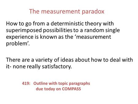 The measurement paradox How to go from a deterministic theory with superimposed possibilities to a random single experience is known as the 'measurement.