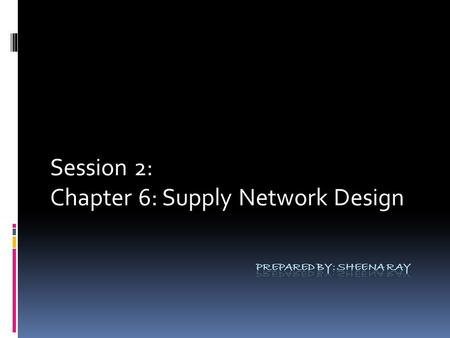 Session 2: Chapter 6: Supply Network Design. The Supply Network Perspective  Supply Network: The network of supplier and customer operations that have.