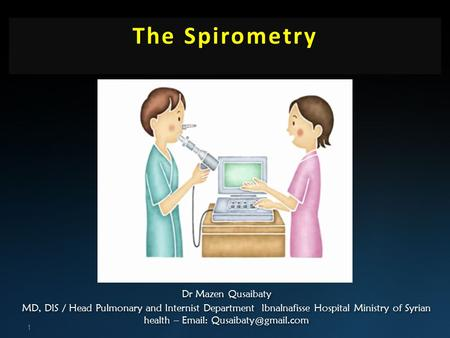 The Spirometry 1 Dr Mazen Qusaibaty MD, DIS / Head Pulmonary and Internist Department Ibnalnafisse Hospital Ministry of Syrian health –