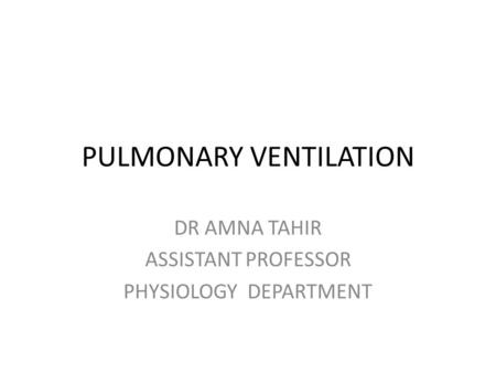 PULMONARY VENTILATION DR AMNA TAHIR ASSISTANT PROFESSOR PHYSIOLOGY DEPARTMENT.