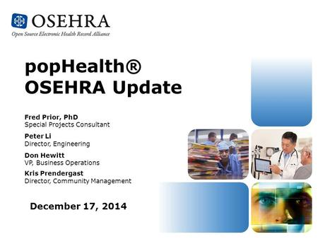December 17, 2014 popHealth® OSEHRA Update Fred Prior, PhD Special Projects Consultant Peter Li Director, Engineering Don Hewitt VP, Business Operations.