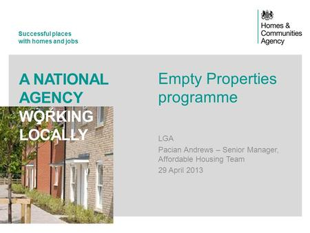 Successful places with homes and jobs A NATIONAL AGENCY WORKING LOCALLY Empty Properties programme LGA Pacian Andrews – Senior Manager, Affordable Housing.