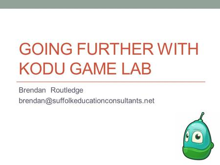 GOING FURTHER WITH KODU GAME LAB Brendan Routledge