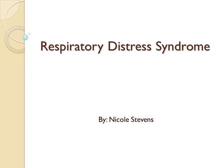 Respiratory Distress Syndrome By: Nicole Stevens.