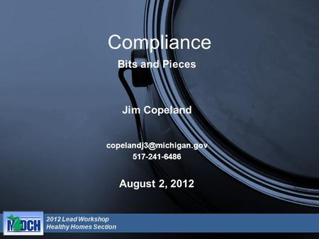 2012 Lead Workshop Healthy Homes Section August 2, 2012 Compliance Bits and Pieces Jim Copeland 517-241-6486.