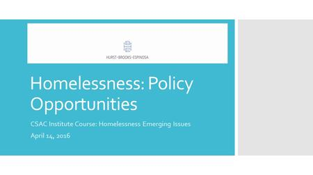 Homelessness: Policy Opportunities CSAC Institute Course: Homelessness Emerging Issues April 14, 2016.