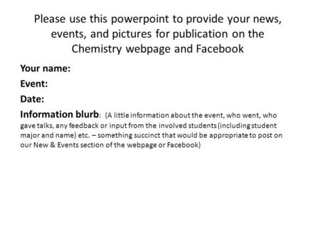 Please use this powerpoint to provide your news, events, and pictures for publication on the Chemistry webpage and Facebook Your name: Event: Date: Information.