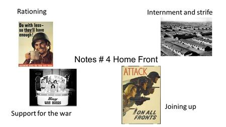 Notes # 4 Home Front Rationing Internment and strife Joining up Support for the war.