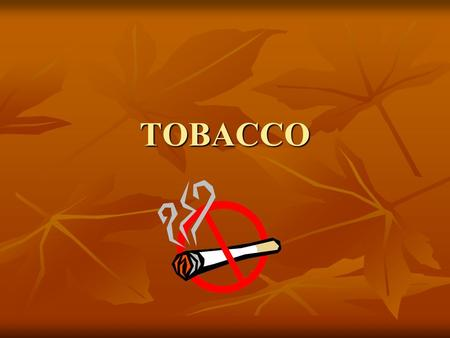 TOBACCO. What is it? Tobacco products are products made entirely or partly of leaf tobacco as raw material, which are intended to be smoked, sucked, chewed.