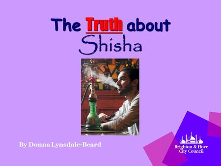 The Truth about Shisha By Donna Lynsdale-Beard. Why are we here today? We are the Trading Standards from Brighton & Hove City Council Our message today: