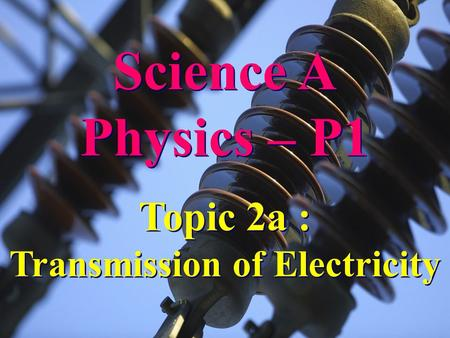 Science A Physics – P1 Science A Physics – P1 Topic 2a : Transmission of Electricity Topic 2a : Transmission of Electricity.