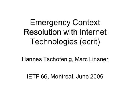 Emergency Context Resolution with Internet Technologies (ecrit) Hannes Tschofenig, Marc Linsner IETF 66, Montreal, June 2006.
