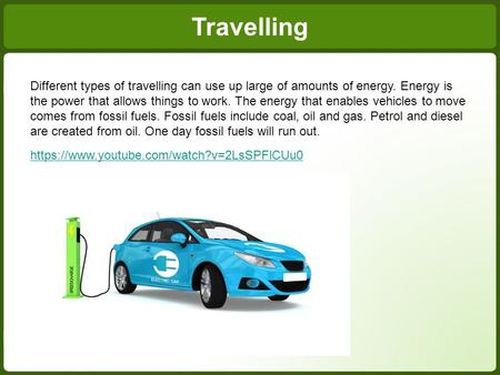 Different types of travelling can use up large of amounts of energy. Energy is the power that allows things to work. The energy that enables vehicles to.