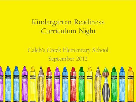 Kindergarten Readiness Curriculum Night Caleb's Creek Elementary School September 2012.
