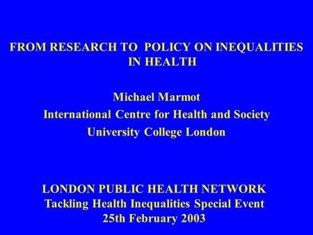 FROM RESEARCH TO POLICY ON INEQUALITIES IN HEALTH Michael Marmot International Centre for Health and Society University College London LONDON PUBLIC HEALTH.