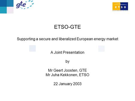 ETSO-GTE Supporting a secure and liberalized European energy market A Joint Presentation by Mr Geert Joosten, GTE Mr Juha Kekkonen, ETSO 22 January 2003.