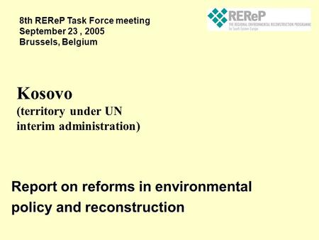 Report on reforms in environmental policy and reconstruction Kosovo (territory under UN interim administration) 8th REReP Task Force meeting September.