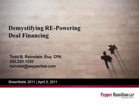 Demystifying RE-Powering Deal Financing Brownfields 2011 | April 5, 2011 Todd B. Reinstein, Esq. CPA 202.220.1520
