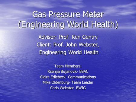 Gas Pressure Meter (Engineering World Health) Advisor: Prof. Ken Gentry Client: Prof. John Webster, Engineering World Health Engineering World Health Team.