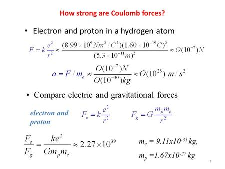 How strong are Coulomb forces? Electron and proton in a hydrogen atom Compare electric and gravitational forces electron and proton m e = 9.11x10 -31 kg,