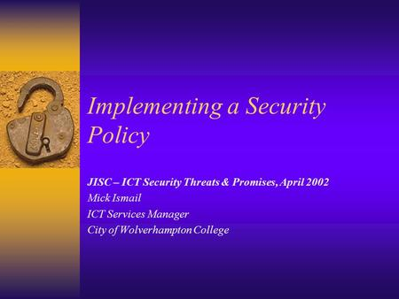 Implementing a Security Policy JISC – ICT Security Threats & Promises, April 2002 Mick Ismail ICT Services Manager City of Wolverhampton College.