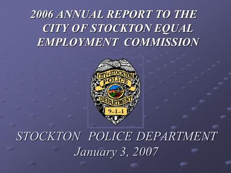 STOCKTON POLICE DEPARTMENT January 3, 2007 2006 ANNUAL REPORT TO THE CITY OF STOCKTON EQUAL EMPLOYMENT COMMISSION.