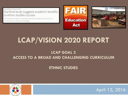 LCAP/VISION 2020 REPORT LCAP GOAL 2 ACCESS TO A BROAD AND CHALLENGING CURRICULUM ETHNIC STUDIES April 12, 2016.