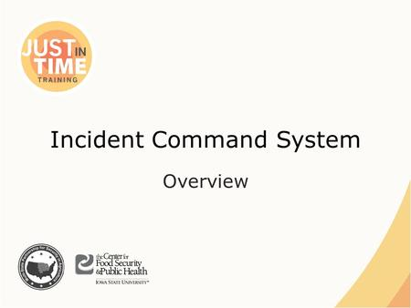Incident Command System Overview. Incident Command System ●On-scene incident management – Standard terminology – Modular, flexible and adaptable  Adjusts.