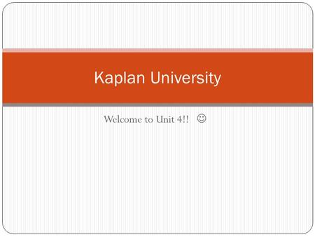 Welcome to Unit 4!! Kaplan University. Graded items: 1. Discussion Board 2. Quiz 3. Seminar 4. Matching Project Unit 3 recap.