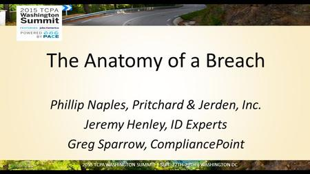 2015 TCPA WASHINGTON SUMMIT | SEPT. 27TH-29TH | WASHINGTON DC The Anatomy of a Breach Phillip Naples, Pritchard & Jerden, Inc. Jeremy Henley, ID Experts.