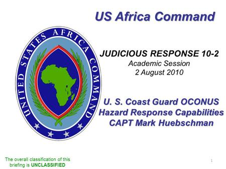US Africa Command JUDICIOUS RESPONSE 10-2 Academic Session 2 August 2010 The overall classification of this briefing is UNCLASSIFIED 1 U. S. Coast Guard.