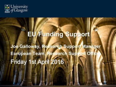 EU Funding Support Joe Galloway, Research Support Manager European Team, Research Support Office Friday 1st April 2016.