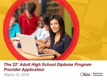 The 22 + Adult High School Diploma Program Provider Application March 12, 2015.