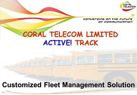 Customized Fleet Management Solution CORAL TELECOM LIMITED ACTIVE! TRACK.