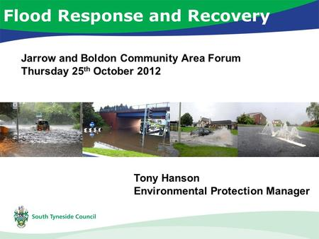 Flood Response and Recovery Tony Hanson Environmental Protection Manager Jarrow and Boldon Community Area Forum Thursday 25 th October 2012.