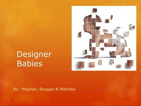 Designer Babies By: Meghan, Reagan & Mathieu. Revolutionized  The term designer babies in implying common modifications of children to select designer.