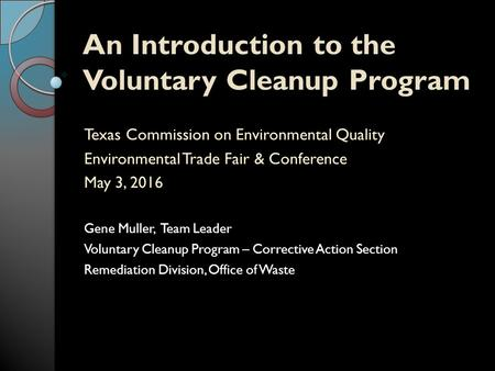 An Introduction to the Voluntary Cleanup Program Texas Commission on Environmental Quality Environmental Trade Fair & Conference May 3, 2016 Gene Muller,