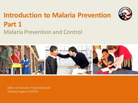 Office of Overseas Programming & Training Support (OPATS) Introduction to Malaria Prevention Part 1 Malaria Prevention and Control.