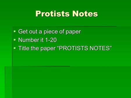 " Get out a piece of paper  Number it 1-20  Title the paper ""PROTISTS NOTES"" Protists Notes."