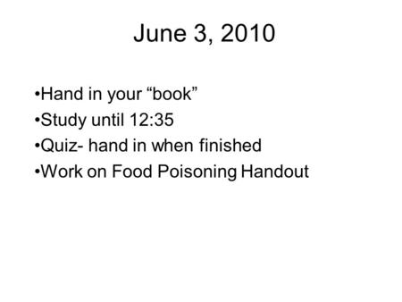 "June 3, 2010 Hand in your ""book"" Study until 12:35 Quiz- hand in when finished Work on Food Poisoning Handout."