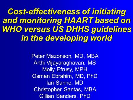 Cost-effectiveness of initiating and monitoring HAART based on WHO versus US DHHS guidelines in the developing world Peter Mazonson, MD, MBA Arthi Vijayaraghavan,