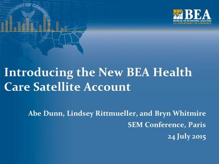 Introducing the New BEA Health Care Satellite Account Abe Dunn, Lindsey Rittmueller, and Bryn Whitmire SEM Conference, Paris 24 July 2015.