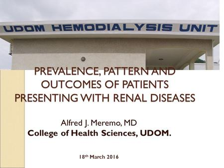 PREVALENCE, PATTERN AND OUTCOMES OF PATIENTS PRESENTING WITH RENAL DISEASES Alfred J. Meremo, MD College of Health Sciences, UDOM. 18 th March 2016.