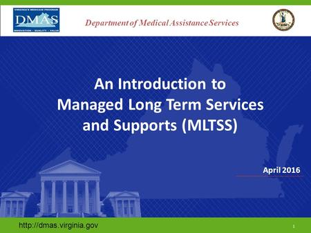 April 2016  1 Department of Medical Assistance Services An Introduction to Managed Long Term Services and Supports (MLTSS)