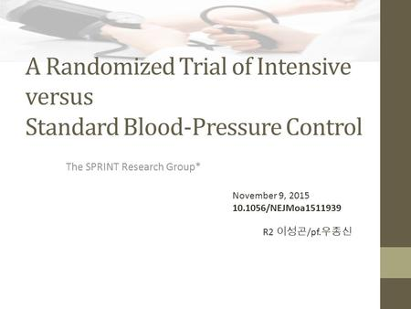 A Randomized Trial of Intensive versus Standard Blood-Pressure Control The SPRINT Research Group* November 9, 2015 10.1056/NEJMoa1511939 R2 이성곤 /pf. 우종신.