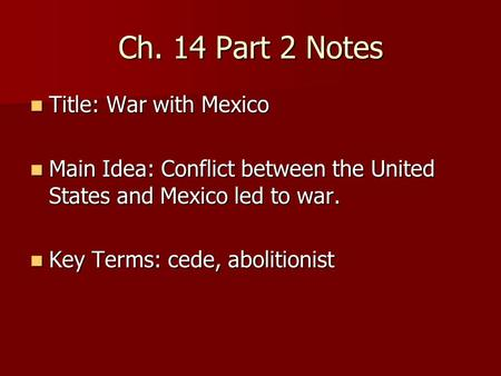 Ch. 14 Part 2 Notes Title: War with Mexico Title: War with Mexico Main Idea: Conflict between the United States and Mexico led to war. Main Idea: Conflict.