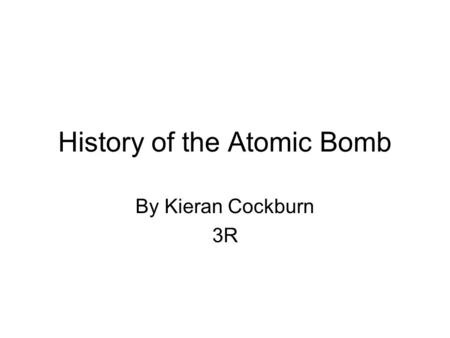 History of the Atomic Bomb By Kieran Cockburn 3R.