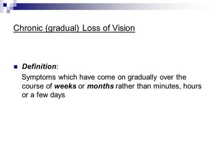 Chronic (gradual) Loss of Vision Definition: Symptoms which have come on gradually over the course of weeks or months rather than minutes, hours or a few.